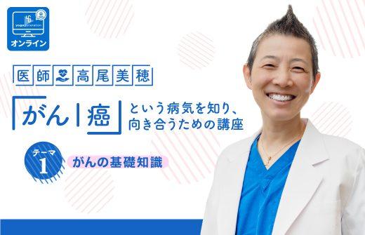 医師:高尾美穂「がん|癌」という病気を知り、向き合うための講座 テーマ1:がんの基礎知識